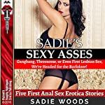 Sadie's Sexy Asses: Gangbang, Threesome, or Even First Lesbian Sex, We're Headed for the Backdoor!: Five First Anal Sex Erotica Stories | Sadie Woods