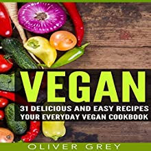 Vegan: 31 Delicious and Easy Recipes: Your Everyday Vegan Cookbook | Livre audio Auteur(s) : Oliver Grey Narrateur(s) : Timothy B Phillips