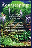 Aquascaping: Aquarium Landscaping Like a Pro, Second Edition: Aquarists Guide to Planted Tank Aesthetics and Design