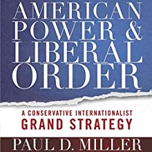 American Power and Liberal Order: A Conservative Internationalist Grand Strategy | Livre audio Auteur(s) : Paul D. Miller Narrateur(s) : Maxwell Zener