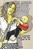 My Mother Wears Combat Boots: A Parenting Guide for the Rest of Us Jessica Mills