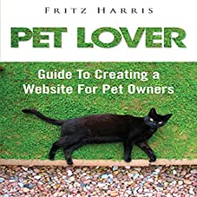 Pet Lover: Guide to Creating a Website for Pet Owners (       UNABRIDGED) by Fritz Harris Narrated by Clare Feighan