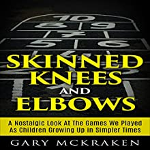 Skinned Knees and Elbows: A Nostalgic Look at the Games We Played as Children Growing Up in Simpler Times (       UNABRIDGED) by Gary McKraken Narrated by Martyn Clements