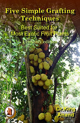Five simple grafting techniques best suited for most exotic fruit plants (Economy Edition)