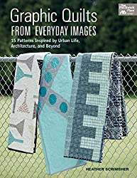 Graphic Quilts from Everday Images: 15 Patterns Inspired by Urban Life, Architecture, and Beyond (That Patchwork Place)