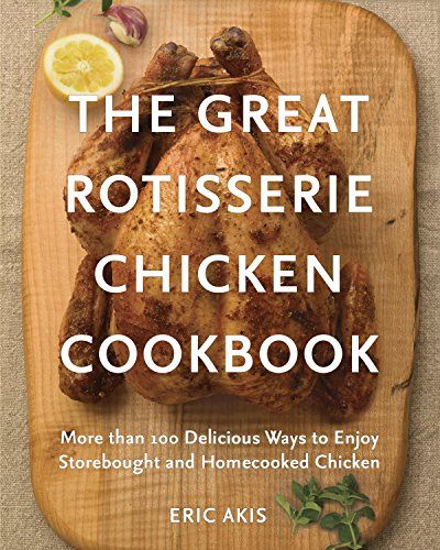 The Great Rotisserie Chicken Cookbook: More than 100 Delicious Ways to Enjoy Storebought and Homecooked Chicken by Eric Akis
