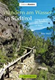 Wandern am Wasser in S�dtirol: Entlang an B�chen, Seen, Wasserf�llen, Schluchten und Waalen