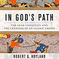 In God's Path: The Arab Conquests and the Creation of an Islamic Empire (       UNABRIDGED) by Robert G. Hoyland Narrated by Peter Ganim