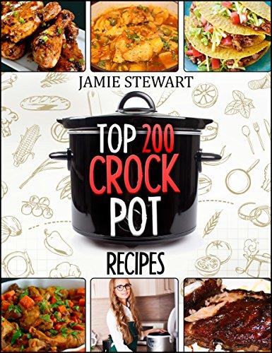 Crock Pot - Top 200 Crock Pot Recipes Cookbook ( Crock Pot Meals, Crock Pot Cookbook, Slow Cooker, Slow Cooker Recipes, Slow Cooking, Slow Cooker Meals, Crock-Pot Meal) by Jamie Stewart
