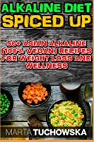 The Alkaline Diet Spiced Up!: 50+ Amazing Asian Alkaline (100% Vegan) Recipes for Weight Loss and Wellness: Volume 1 (Alkaline Vegan Cookbook)