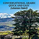 Conversational Arabic Quick and Easy: The Most Advanced Revolutionary Technique to Learn Lebanese Arabic Dialect! Audiobook by Yatir Nitzany Narrated by Sara Ismael Elzayat