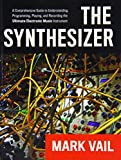 The Synthesizer: A Comprehensive Guide to Understanding, Programming, Playing, and Recording the Ultimate Electronic Music Instrument Mark Vail