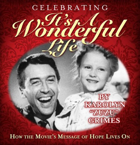 Celebrating It's A Wonderful Life: How the Movie's Message of Hope Lives On by Karolyn Grimes