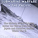Submarine Warfare in the Pacific: The History of the Fighting Under the Waves Between Japan and America During World War II Audiobook by  Charles River Editors Narrated by Dan Gallagher