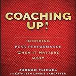 Coaching Up!: Inspiring Peak Performance When It Matters Most | Jordan Fliegel,Kathleen Landis Lancaster
