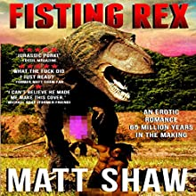 Fisting Rex: An Erotic Tale 65 Million Years in the Making. Audiobook by Matt Shaw Narrated by Julian Seager