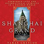 Shanghai Grand: Forbidden Love and International Intrigue on the Eve of the Second World War | Taras Grescoe