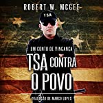 TSA CONTRA O POVO: Um Conto de Vingança [TSA Against the People: A Tale of Revenge] | Robert W. McGee