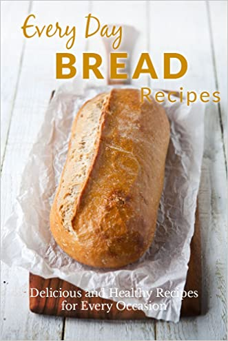 Homemade Bread Recipes:  The Complete Guide to Breads for any Occasion (Everyday Recipes)