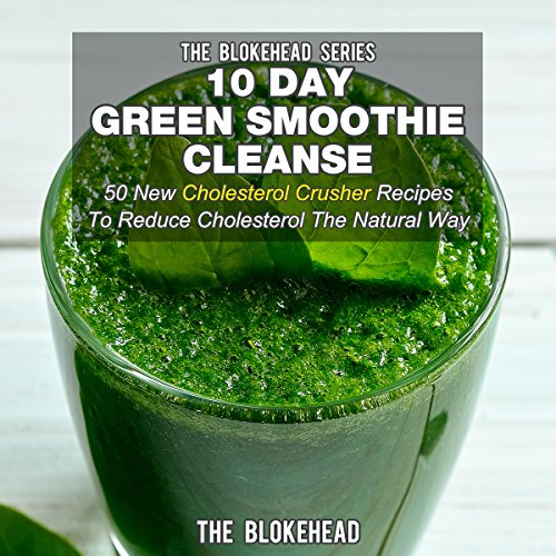 10 Day Green Smoothie Cleanse: 50 New Cholesterol Crusher Recipes to Reduce Cholesterol the Natural Way by The Blokehead