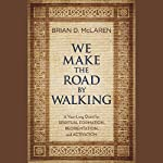 We Make the Road by Walking: A Year-Long Quest for Spiritual Formation, Reorientation, and Activation | Brian D. McLaren