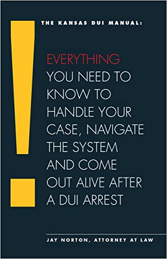 The Kansas DUI Manual: Everything You Need To Know To Handle Your Case, Navigate The System And Come Out Alive After A DUI Arrest