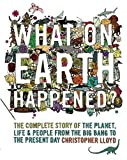 Christopher Lloyd What on Earth Happened?: The Complete Story of the Planet, Life and People from the Big Bang to the Present Day