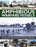 An Illustrated History of Amphibious Warfare Vessels: A Complete Guide To The Evolution And Development Of Landing Ships And Landing Craft, Shown In 220 Wartime And Modern Photographs (1780192878) by Ireland, Bernard