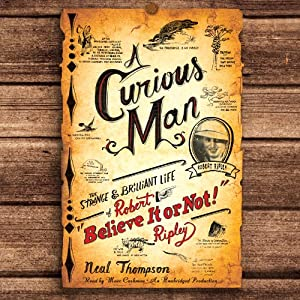 A Curious Man: The Strange and Brilliant Life of Robert 'Believe It or Not!' Ripley | [Neal Thompson]