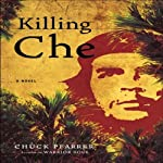 Killing Che: A Novel | Chuck Pfarrer