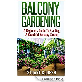 Balcony Gardening: A Beginners Guide To Starting A Beautiful Balcony Garden (beginners guide to gardening, beginners balcony gardening, urban farming, ... city garden, beginners) (English Edition)
