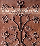 The Majesty of Mughal Decoration: The Art and Architecture of Islamic India