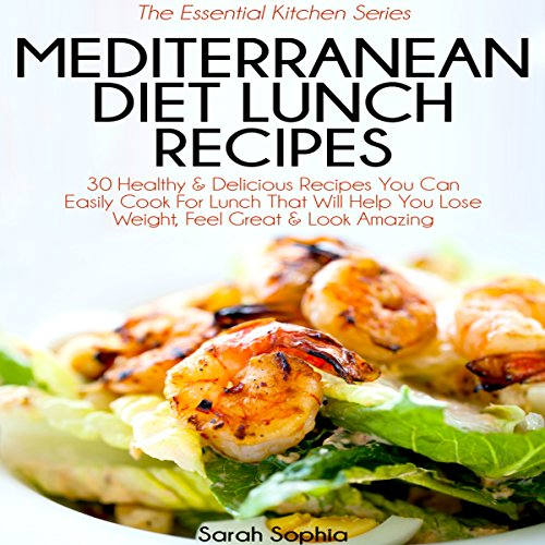 Mediterranean Diet Lunch Recipes: 30 Healthy & Delicious Recipes You Can Easily Cook for Lunch That Will Help You Lose Weight, Feel Great & Look Amazing: The Essential Kitchen Series, Book 35 by Sarah Sophia