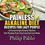 Painless Alkaline Diet Recipes for Lazy People: 50 Surprisingly Simple Alkaline Diet Recipes Even Your Lazy Ass Can Make | Phillip Pablo