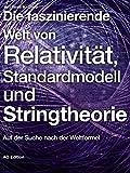 Die faszinierende Welt von Relativität, Standardmodell und Stringtheorie: Auf der Suche nach der Weltformel