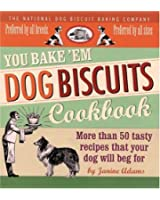 You Bake 'em Dog Biscuits Cookbook: More Than 50 Tasty Recipes That Your Dog Will Beg for
