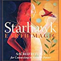 Earth Magic: Sacred Rituals for Connecting to Nature's Power Audiobook by  Starhawk Narrated by  Starhawk