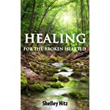 Healing For The Broken Hearted:  Discover Lasting Freedom in Christ ~ Shelley Hitz