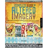 The Complete Guide to Altered Imagery : Mixed-Media Techniques for Collage, Altered Books, Artist Journals, and More ~ Karen Michel