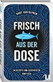 Frisch aus der Dose: 50 Rezepte und Geschichten vom Fisch