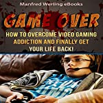 Game Over!: How to Overcome Video Gaming Addiction and Finally Get Your Life Back |  Manfred Werling eBooks