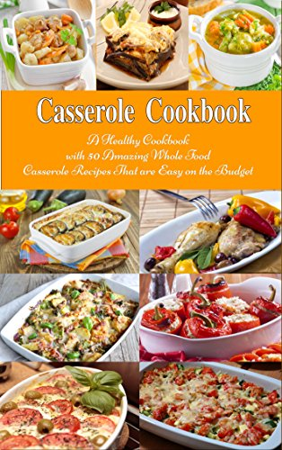 Casserole Cookbook: A Healthy Cookbook with 50 Amazing Whole Food Casserole Recipes That are Easy on the Budget (Free: Slow Cooker Soups): Dump Dinners and One-Pot Meals (Healthy Cooking and Eating) (Healthy Crock Pot Recipe Book compare prices)