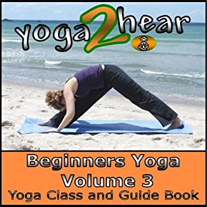 Beginners Yoga, Volume 3: Yoga Class and Guide Book | [Yoga 2 Hear]