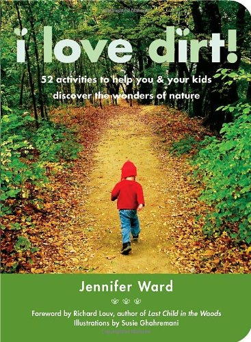 I Love Dirt!: 52 Activities to Help You and Your Kids Discover the Wonders of Nature PDF