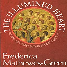The Illumined Heart: Capture the Vibrant Faith of the Ancient Christians (       UNABRIDGED) by Frederica Mathewes-Green Narrated by Frederica Mathewes-Green