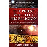 The Priest Who Left His Religion: In Pursuit of Cosmic Spiritualityby John Shields