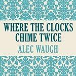 Where Clocks Chime Twice | Alec Waugh