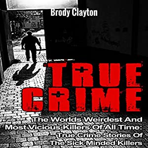 True Crime: The Worlds Weirdest and Most Vicious Killers of All Time: True Crime Stories of the Sick Minded Killers Audiobook