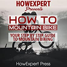How to Mountain Bike: Your Step-By-Step Guide to Mountain Biking Audiobook by  HowExpert Press Narrated by Jason Lovett