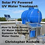 Solar PV Powered UV Water Treatment: How to Solar Power UV Water Sterilizing Systems for Drinking Water Onsite | Christopher Kinkaid
